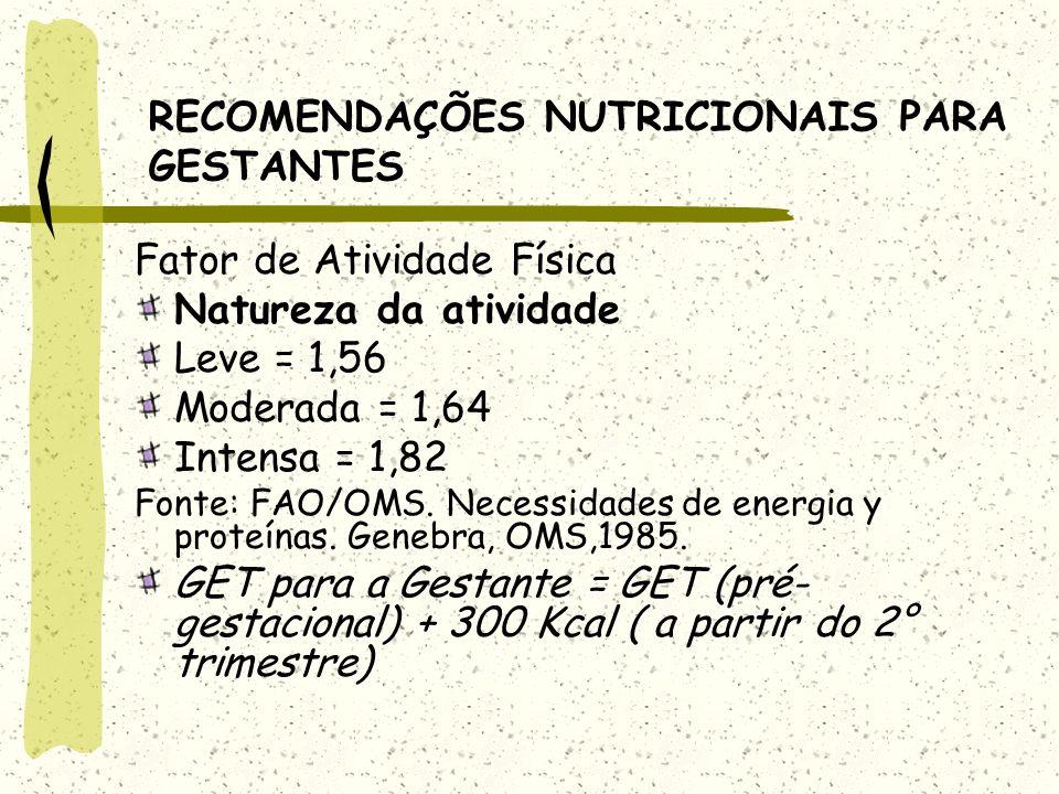RECOMENDAÇÕES NUTRICIONAIS PARA GESTANTES Fator de Atividade Física Natureza da atividade Leve = 1,56 Moderada = 1,64 Intensa = 1,82 Fonte: FAO/OMS.