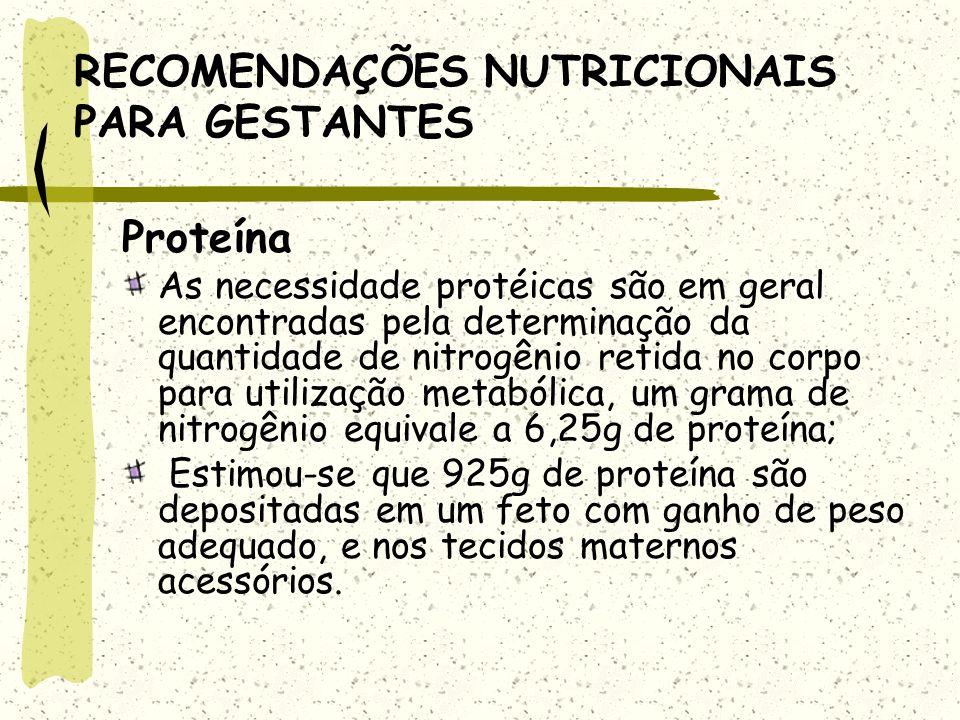 RECOMENDAÇÕES NUTRICIONAIS PARA GESTANTES Proteína As necessidade protéicas são em geral encontradas pela determinação da quantidade de nitrogênio retida no corpo para utilização metabólica, um grama de nitrogênio equivale a 6,25g de proteína; Estimou-se que 925g de proteína são depositadas em um feto com ganho de peso adequado, e nos tecidos maternos acessórios.