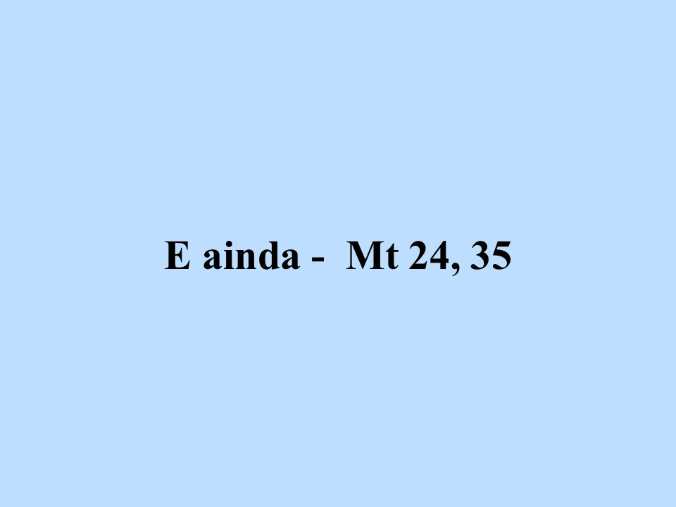 E ainda - Mt 24, 35