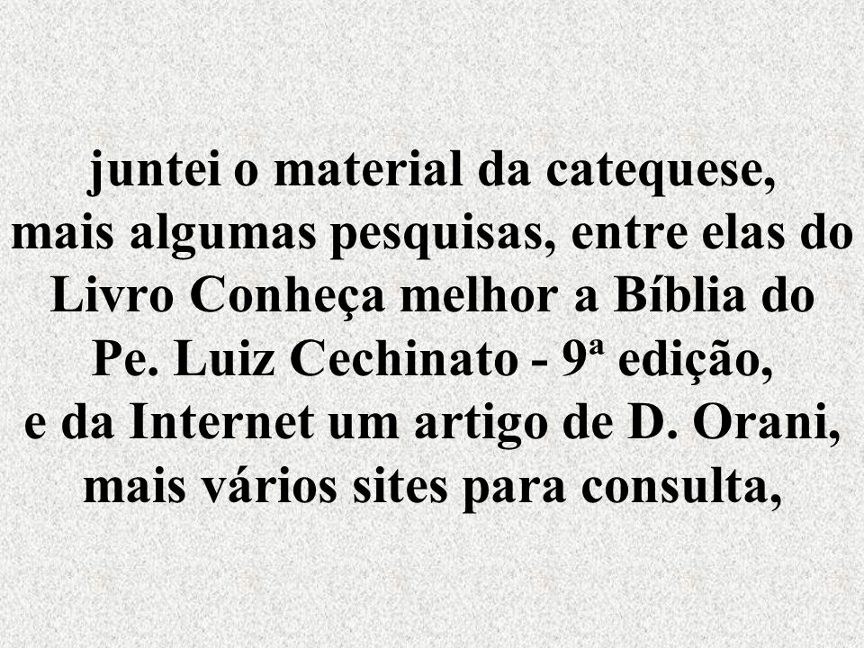 juntei o material da catequese, mais algumas pesquisas, entre elas do Livro Conheça melhor a Bíblia do Pe.