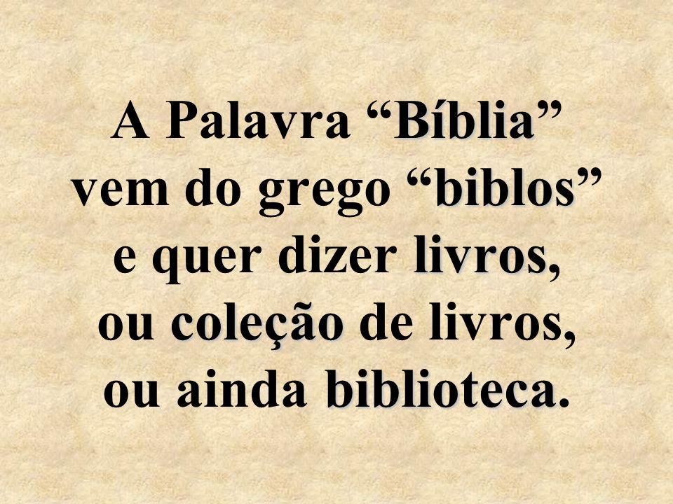 A Palavra Bíblia vem do grego biblos e quer dizer l ll livros, ou c cc coleção de livros, ou ainda b bb biblioteca.