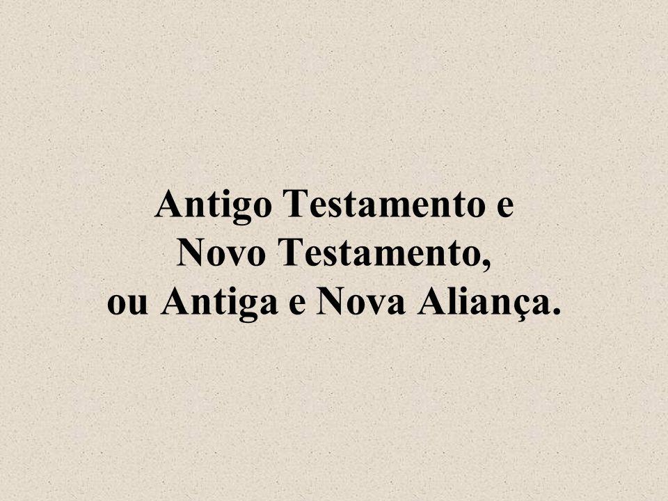 Antigo Testamento e Novo Testamento, ou Antiga e Nova Aliança.