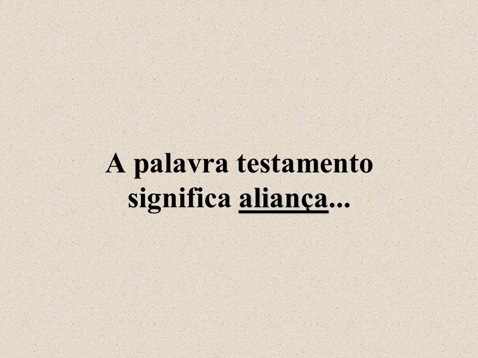 aliança A palavra testamento significa aliança...