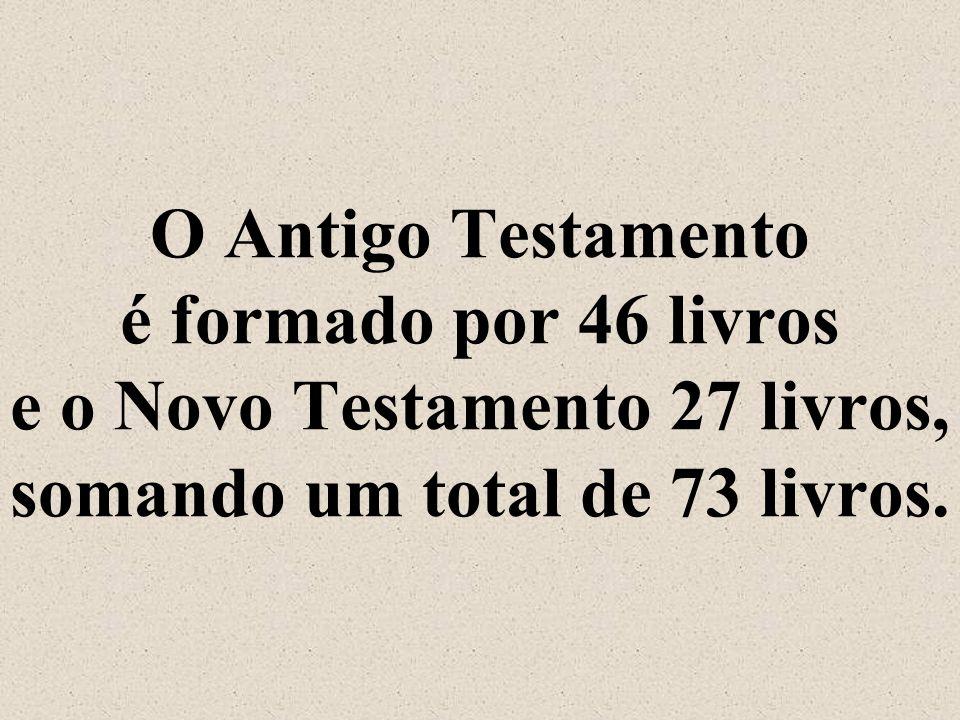 O Antigo Testamento é formado por 46 livros e o Novo Testamento 27 livros, somando um total de 73 livros.