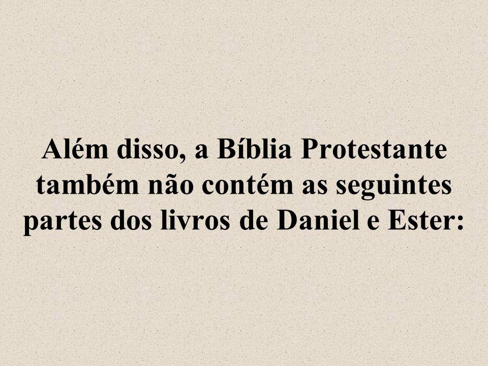 Além disso, a Bíblia Protestante também não contém as seguintes partes dos livros de Daniel e Ester: