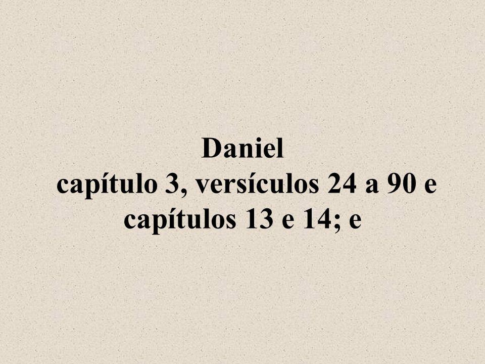 Daniel capítulo 3, versículos 24 a 90 e capítulos 13 e 14; e