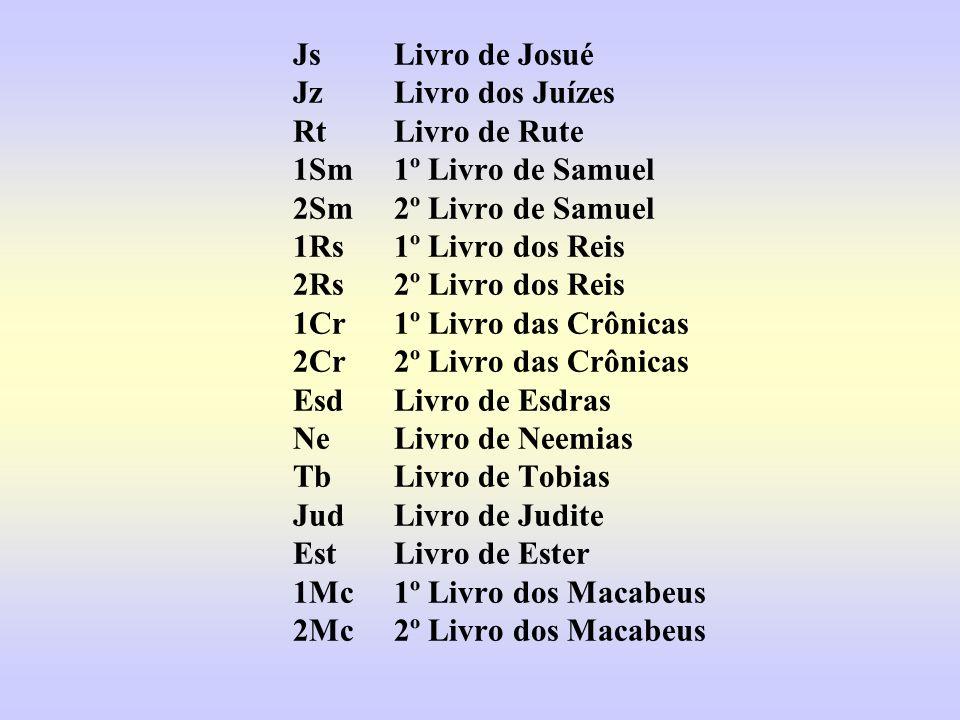JsLivro de Josué JzLivro dos Juízes RtLivro de Rute 1Sm1º Livro de Samuel 2Sm2º Livro de Samuel 1Rs1º Livro dos Reis 2Rs2º Livro dos Reis 1Cr1º Livro das Crônicas 2Cr2º Livro das Crônicas EsdLivro de Esdras NeLivro de Neemias TbLivro de Tobias JudLivro de Judite EstLivro de Ester 1Mc1º Livro dos Macabeus 2Mc2º Livro dos Macabeus