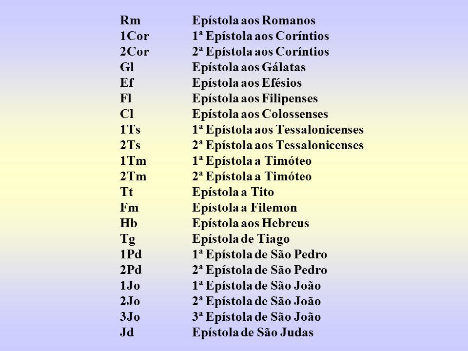 RmEpístola aos Romanos 1Cor1ª Epístola aos Coríntios 2Cor2ª Epístola aos Coríntios GlEpístola aos Gálatas EfEpístola aos Efésios FlEpístola aos Filipenses ClEpístola aos Colossenses 1Ts1ª Epístola aos Tessalonicenses 2Ts2ª Epístola aos Tessalonicenses 1Tm1ª Epístola a Timóteo 2Tm2ª Epístola a Timóteo TtEpístola a Tito FmEpístola a Filemon HbEpístola aos Hebreus TgEpístola de Tiago 1Pd1ª Epístola de São Pedro 2Pd2ª Epístola de São Pedro 1Jo1ª Epístola de São João 2Jo2ª Epístola de São João 3Jo3ª Epístola de São João JdEpístola de São Judas
