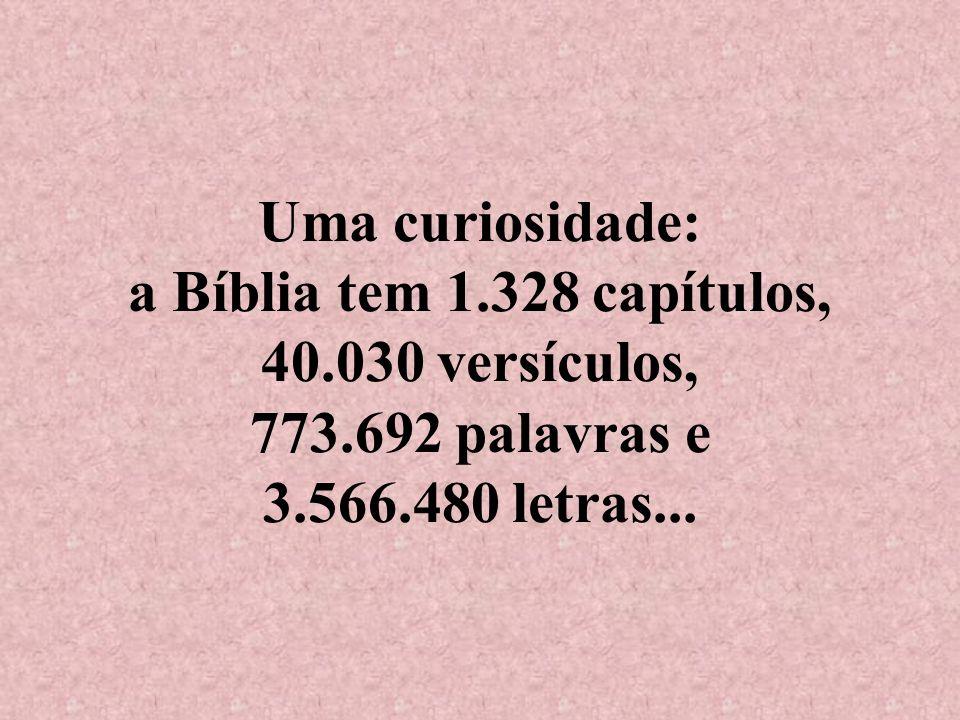 Uma curiosidade: a Bíblia tem 1.328 capítulos, 40.030 versículos, 773.692 palavras e 3.566.480 letras...