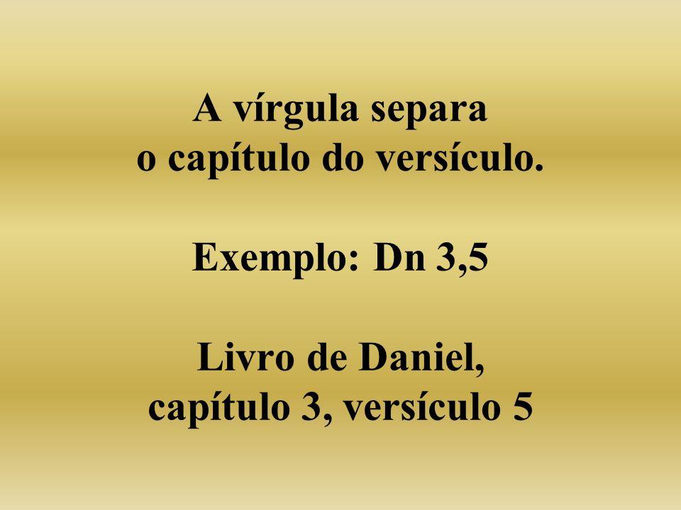 A vírgula separa o capítulo do versículo. Exemplo: Dn 3,5 Livro de Daniel, capítulo 3, versículo 5