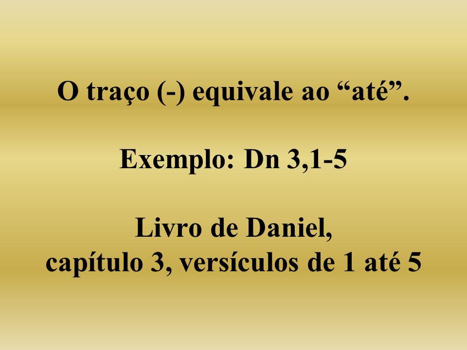 O traço (-) equivale ao até . Exemplo: Dn 3,1-5 Livro de Daniel, capítulo 3, versículos de 1 até 5