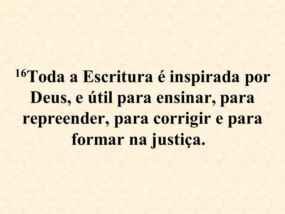 16 Toda a Escritura é inspirada por Deus, e útil para ensinar, para repreender, para corrigir e para formar na justiça.