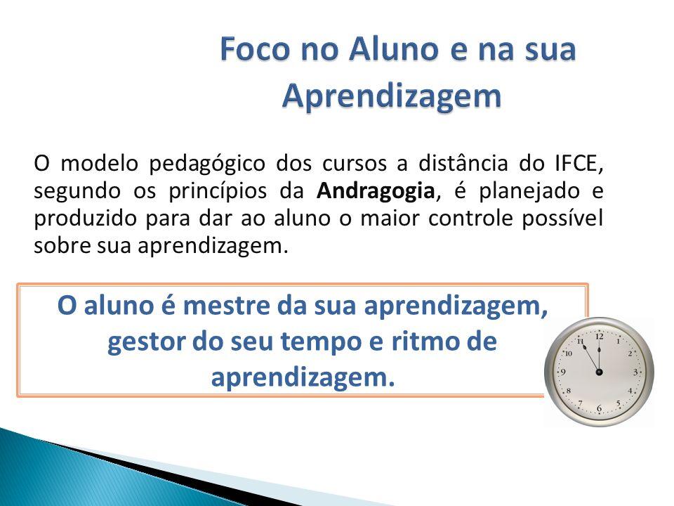 Foco no Aluno e na sua Aprendizagem Foco no Aluno e na sua Aprendizagem O modelo pedagógico dos cursos a distância do IFCE, segundo os princípios da Andragogia, é planejado e produzido para dar ao aluno o maior controle possível sobre sua aprendizagem.