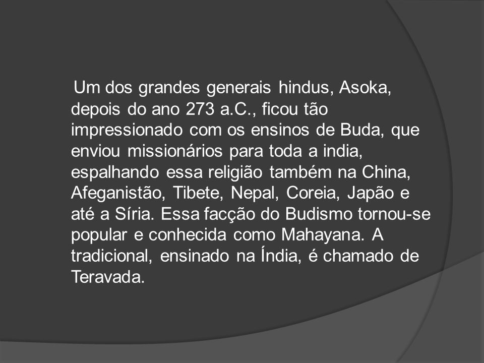 Um dos grandes generais hindus, Asoka, depois do ano 273 a.C., ficou tão impressionado com os ensinos de Buda, que enviou missionários para toda a india, espalhando essa religião também na China, Afeganistão, Tibete, Nepal, Coreia, Japão e até a Síria.