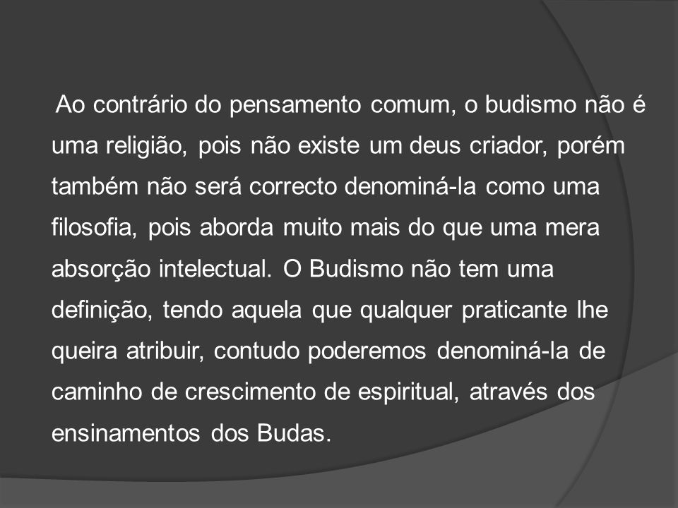 Ao contrário do pensamento comum, o budismo não é uma religião, pois não existe um deus criador, porém também não será correcto denominá-la como uma filosofia, pois aborda muito mais do que uma mera absorção intelectual.