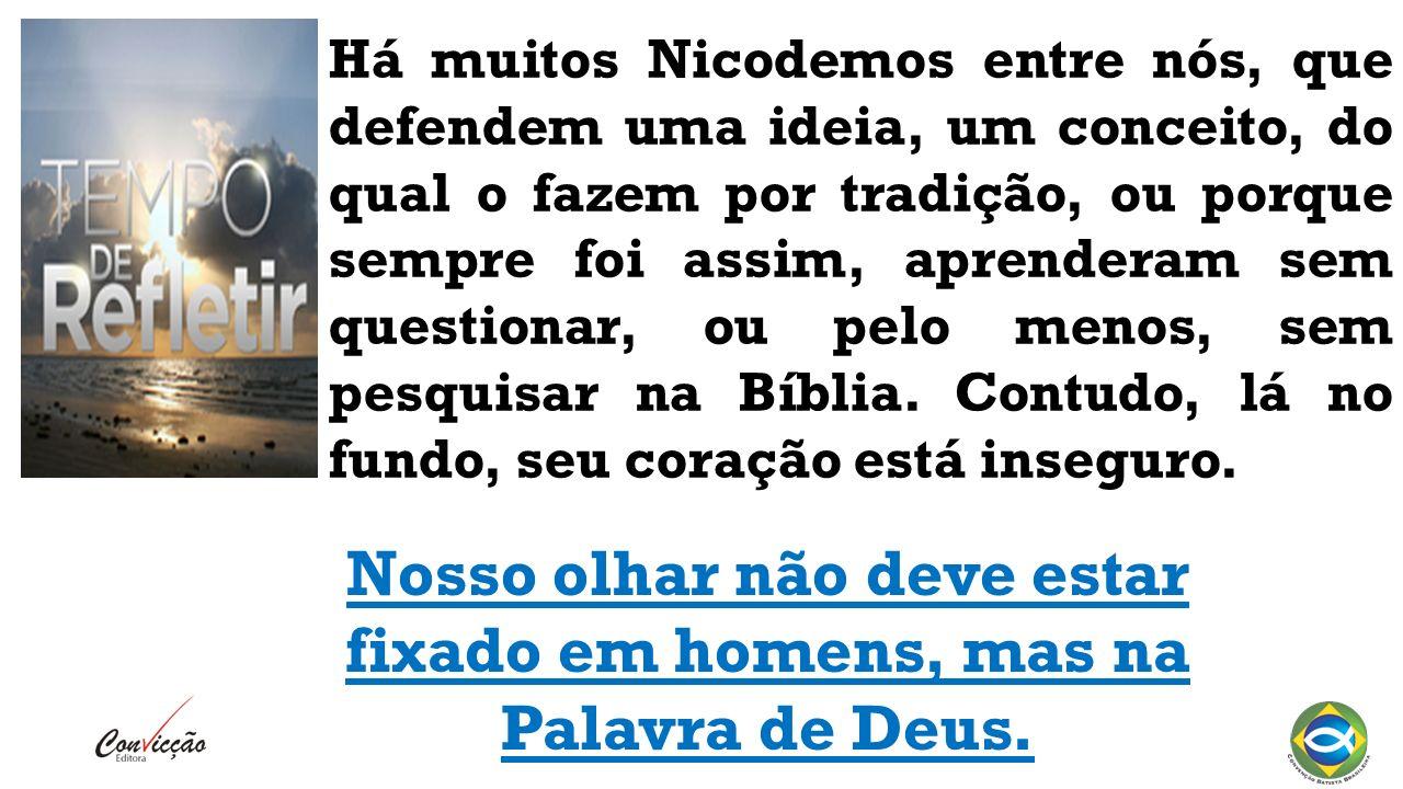 Há muitos Nicodemos entre nós, que defendem uma ideia, um conceito, do qual o fazem por tradição, ou porque sempre foi assim, aprenderam sem questionar, ou pelo menos, sem pesquisar na Bíblia.