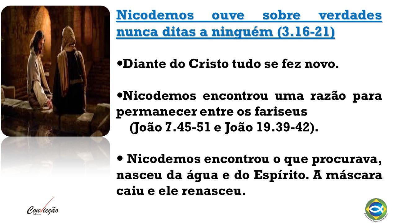 Nicodemos ouve sobre verdades nunca ditas a ninguém (3.16-21) Diante do Cristo tudo se fez novo.