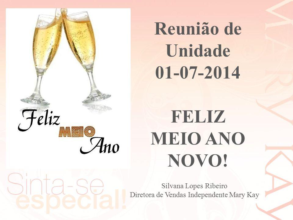 Reunião de Unidade 01-07-2014 FELIZ MEIO ANO NOVO! Silvana Lopes Ribeiro Diretora de Vendas Independente Mary Kay