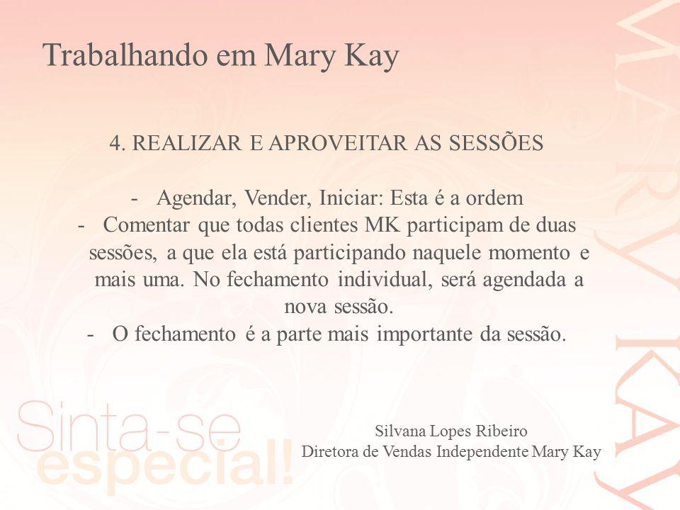 Silvana Lopes Ribeiro Diretora de Vendas Independente Mary Kay 4. REALIZAR E APROVEITAR AS SESSÕES -Agendar, Vender, Iniciar: Esta é a ordem -Comentar