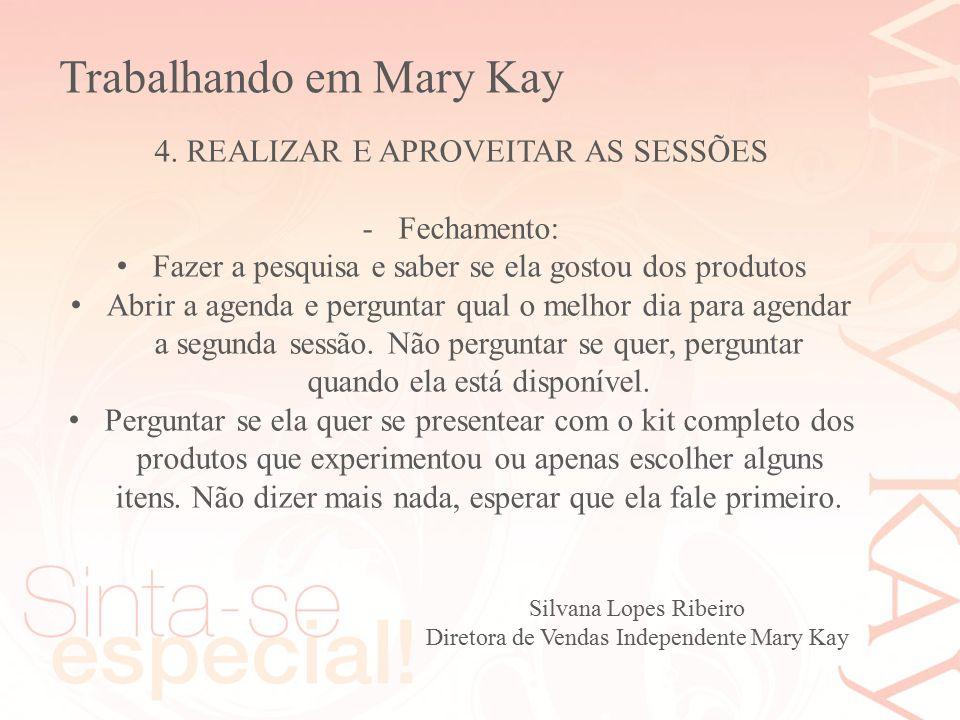 Silvana Lopes Ribeiro Diretora de Vendas Independente Mary Kay 4. REALIZAR E APROVEITAR AS SESSÕES -Fechamento: Fazer a pesquisa e saber se ela gostou