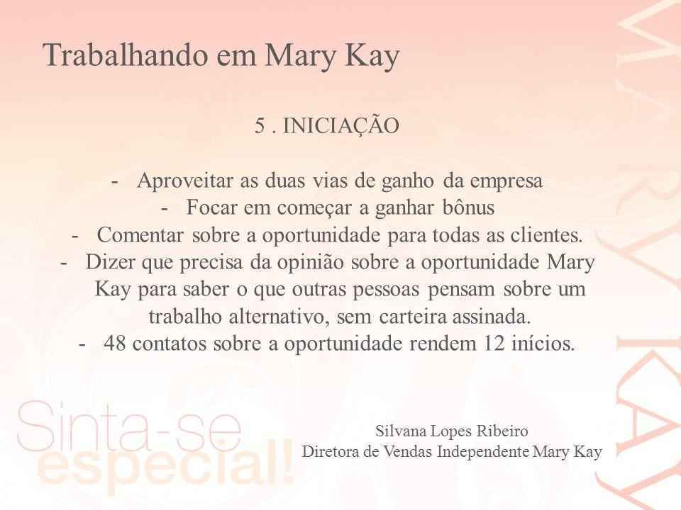 Silvana Lopes Ribeiro Diretora de Vendas Independente Mary Kay 5. INICIAÇÃO -Aproveitar as duas vias de ganho da empresa -Focar em começar a ganhar bô