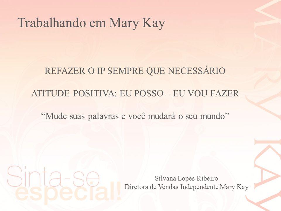 """Silvana Lopes Ribeiro Diretora de Vendas Independente Mary Kay REFAZER O IP SEMPRE QUE NECESSÁRIO ATITUDE POSITIVA: EU POSSO – EU VOU FAZER """"Mude suas"""