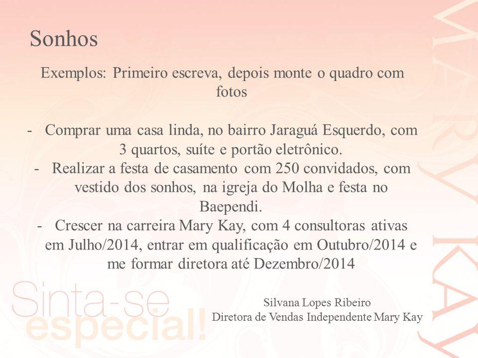 Sonhos Silvana Lopes Ribeiro Diretora de Vendas Independente Mary Kay Exemplos: Primeiro escreva, depois monte o quadro com fotos -Comprar uma casa li