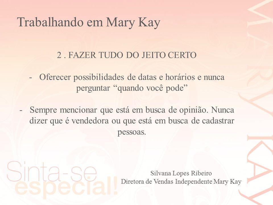 Silvana Lopes Ribeiro Diretora de Vendas Independente Mary Kay 2. FAZER TUDO DO JEITO CERTO -Oferecer possibilidades de datas e horários e nunca pergu