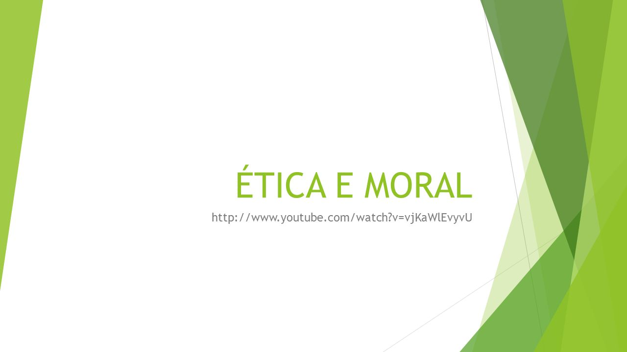 ÉTICA E MORAL http://www.youtube.com/watch v=vjKaWlEvyvU