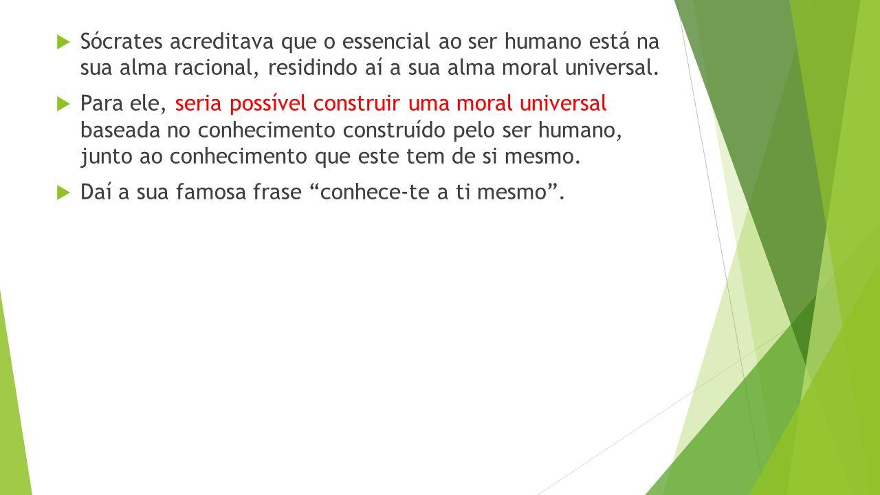  Sócrates acreditava que o essencial ao ser humano está na sua alma racional, residindo aí a sua alma moral universal.