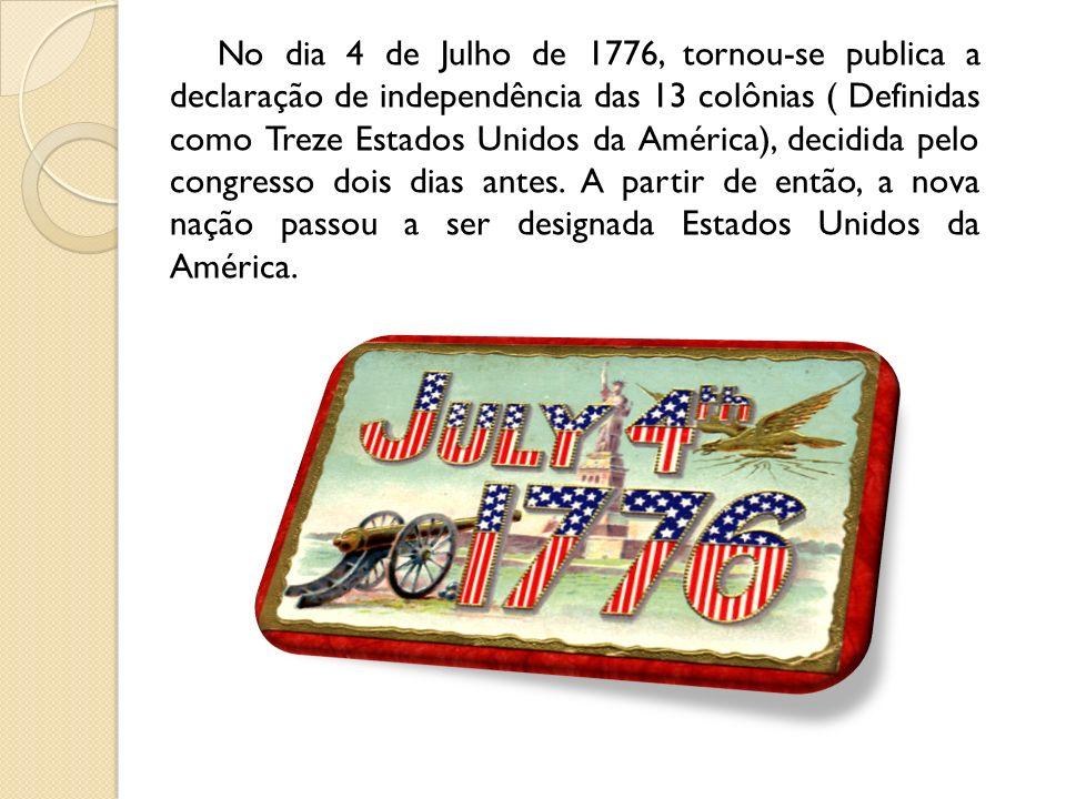 No dia 4 de Julho de 1776, tornou-se publica a declaração de independência das 13 colônias ( Definidas como Treze Estados Unidos da América), decidida pelo congresso dois dias antes.