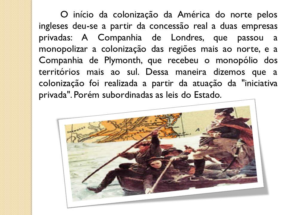 O início da colonização da América do norte pelos ingleses deu-se a partir da concessão real a duas empresas privadas: A Companhia de Londres, que passou a monopolizar a colonização das regiões mais ao norte, e a Companhia de Plymonth, que recebeu o monopólio dos territórios mais ao sul.