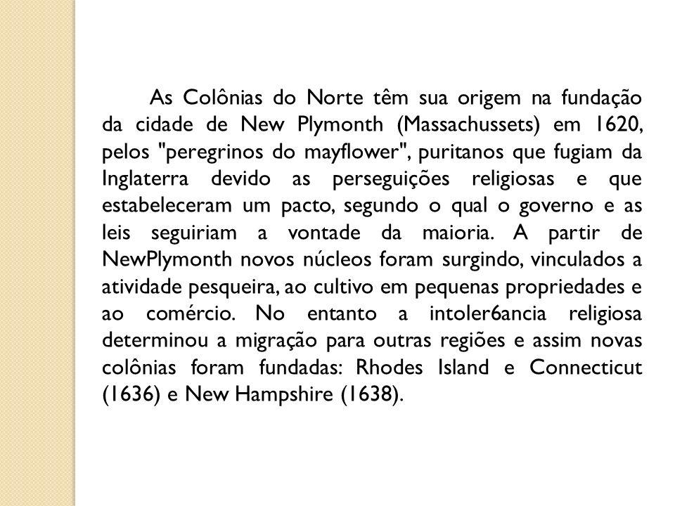 As Colônias do Norte têm sua origem na fundação da cidade de New Plymonth (Massachussets) em 1620, pelos peregrinos do mayflower , puritanos que fugiam da Inglaterra devido as perseguições religiosas e que estabeleceram um pacto, segundo o qual o governo e as leis seguiriam a vontade da maioria.