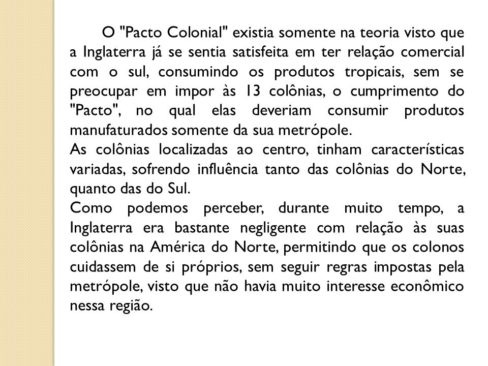 O Pacto Colonial existia somente na teoria visto que a Inglaterra já se sentia satisfeita em ter relação comercial com o sul, consumindo os produtos tropicais, sem se preocupar em impor às 13 colônias, o cumprimento do Pacto , no qual elas deveriam consumir produtos manufaturados somente da sua metrópole.