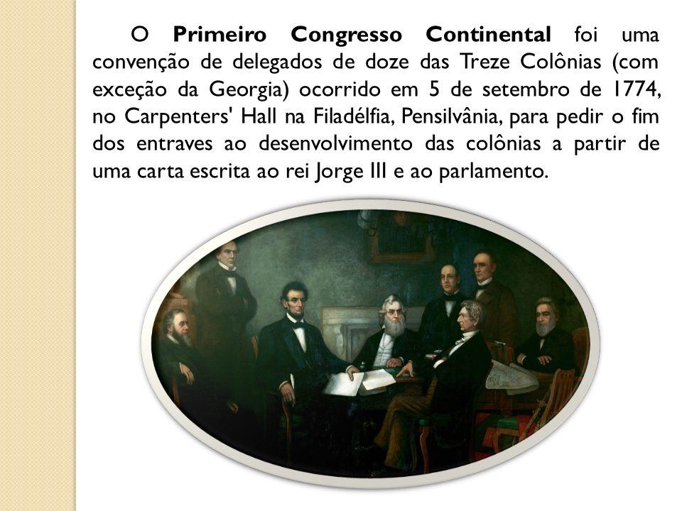 O Primeiro Congresso Continental foi uma convenção de delegados de doze das Treze Colônias (com exceção da Georgia) ocorrido em 5 de setembro de 1774, no Carpenters Hall na Filadélfia, Pensilvânia, para pedir o fim dos entraves ao desenvolvimento das colônias a partir de uma carta escrita ao rei Jorge III e ao parlamento.