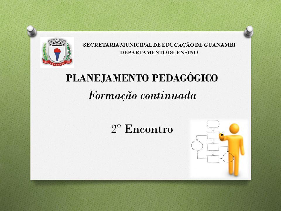 PLANEJAMENTO PEDAGÓGICO Formação continuada 2º Encontro SECRETARIA MUNICIPAL DE EDUCAÇÃO DE GUANAMBI DEPARTAMENTO DE ENSINO