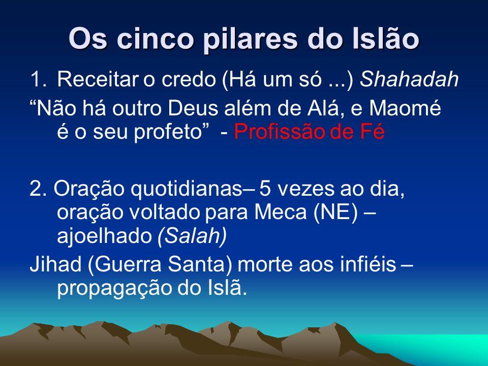 Os cinco pilares do Islão 1.Receitar o credo (Há um só...) Shahadah Não há outro Deus além de Alá, e Maomé é o seu profeto - Profissão de Fé 2.