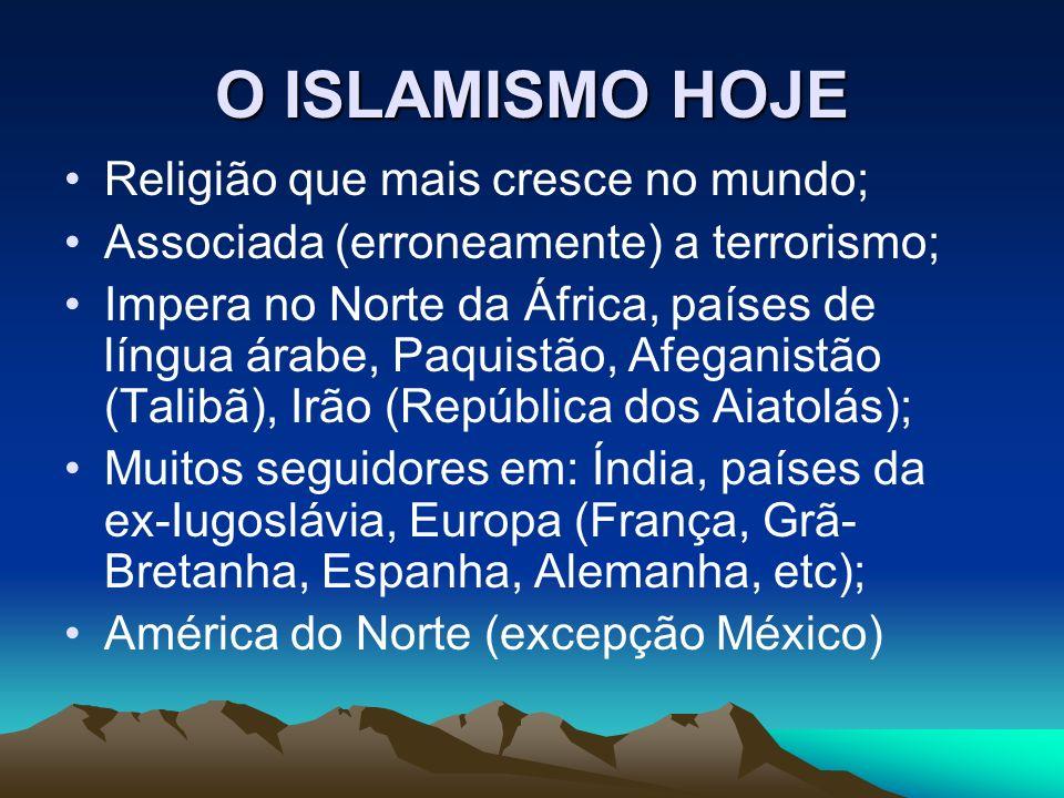 O ISLAMISMO HOJE Religião que mais cresce no mundo; Associada (erroneamente) a terrorismo; Impera no Norte da África, países de língua árabe, Paquistão, Afeganistão (Talibã), Irão (República dos Aiatolás); Muitos seguidores em: Índia, países da ex-Iugoslávia, Europa (França, Grã- Bretanha, Espanha, Alemanha, etc); América do Norte (excepção México)