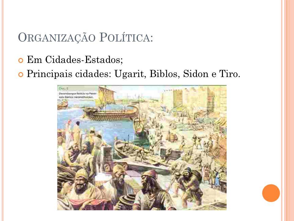 O RGANIZAÇÃO P OLÍTICA : Em Cidades-Estados; Principais cidades: Ugarit, Biblos, Sidon e Tiro.