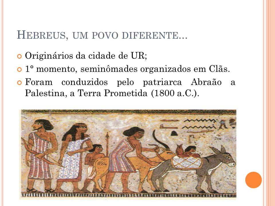 H EBREUS, UM POVO DIFERENTE... Originários da cidade de UR; 1° momento, seminômades organizados em Clãs. Foram conduzidos pelo patriarca Abraão a Pale