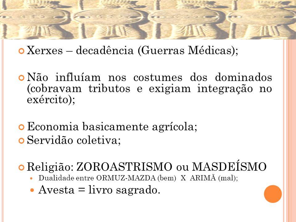 Xerxes – decadência (Guerras Médicas); Não influíam nos costumes dos dominados (cobravam tributos e exigiam integração no exército); Economia basicame