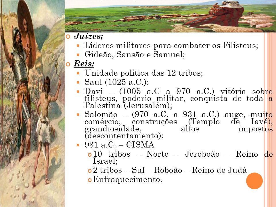 Juízes; Líderes militares para combater os Filisteus; Gideão, Sansão e Samuel; Reis; Unidade política das 12 tribos; Saul (1025 a.C.); Davi – (1005 a.