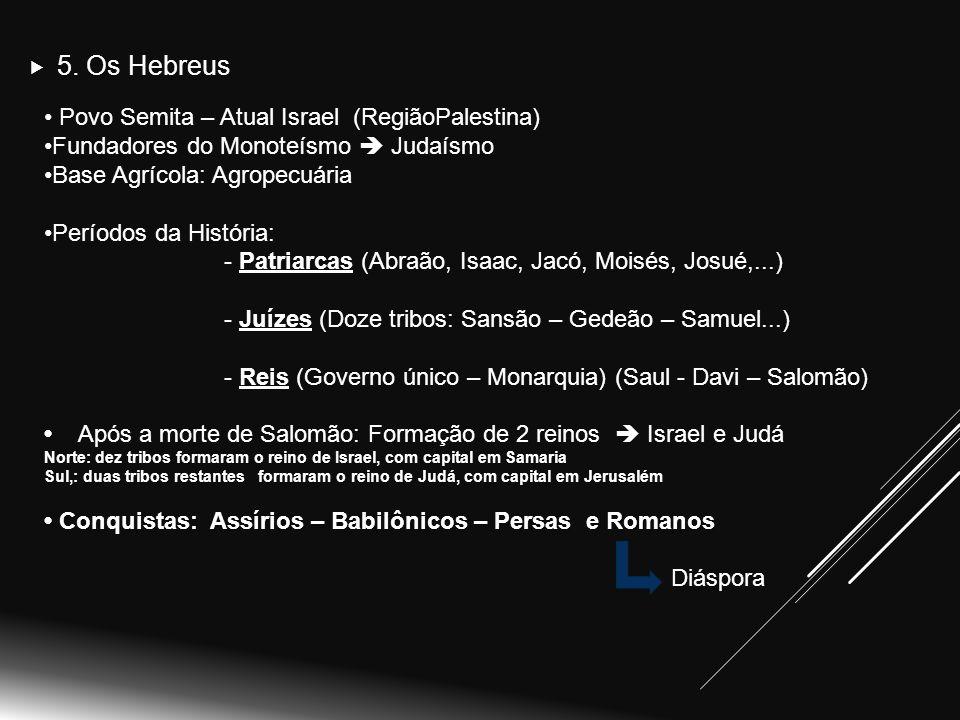 Povo Semita – Atual Israel (RegiãoPalestina) Fundadores do Monoteísmo  Judaísmo Base Agrícola: Agropecuária Períodos da História: - Patriarcas (Abraão, Isaac, Jacó, Moisés, Josué,...) - Juízes (Doze tribos: Sansão – Gedeão – Samuel...) - Reis (Governo único – Monarquia) (Saul - Davi – Salomão) Após a morte de Salomão: Formação de 2 reinos  Israel e Judá Norte: dez tribos formaram o reino de Israel, com capital em Samaria Norte: dez tribos formaram o reino de Israel, com capital em Samaria Sul,: duas tribos restantes formaram o reino de Judá, com capital em Jerusalém Conquistas: Assírios – Babilônicos – Persas e Romanos Conquistas: Assírios – Babilônicos – Persas e Romanos Diáspora