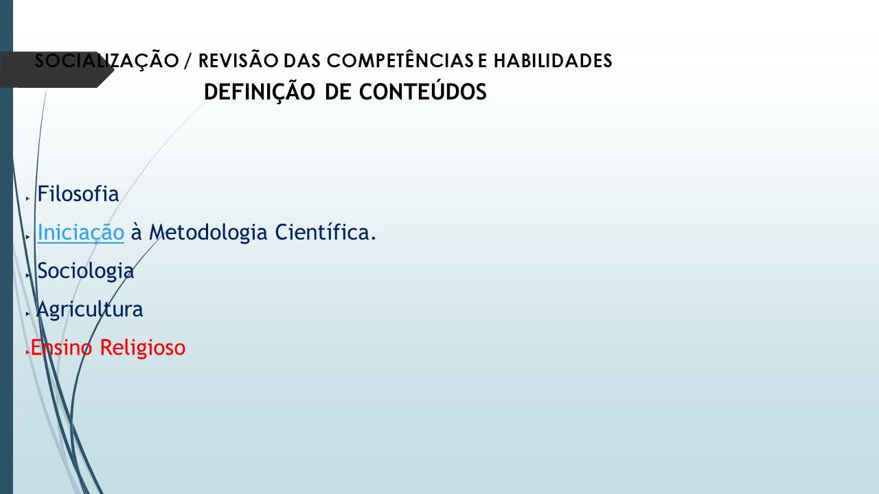 SOCIALIZAÇÃO / REVISÃO DAS COMPETÊNCIAS E HABILIDADES DEFINIÇÃO DE CONTEÚDOS  Filosofia  Iniciação à Metodologia Científica.Iniciação  Sociologia  Agricultura  Ensino Religioso