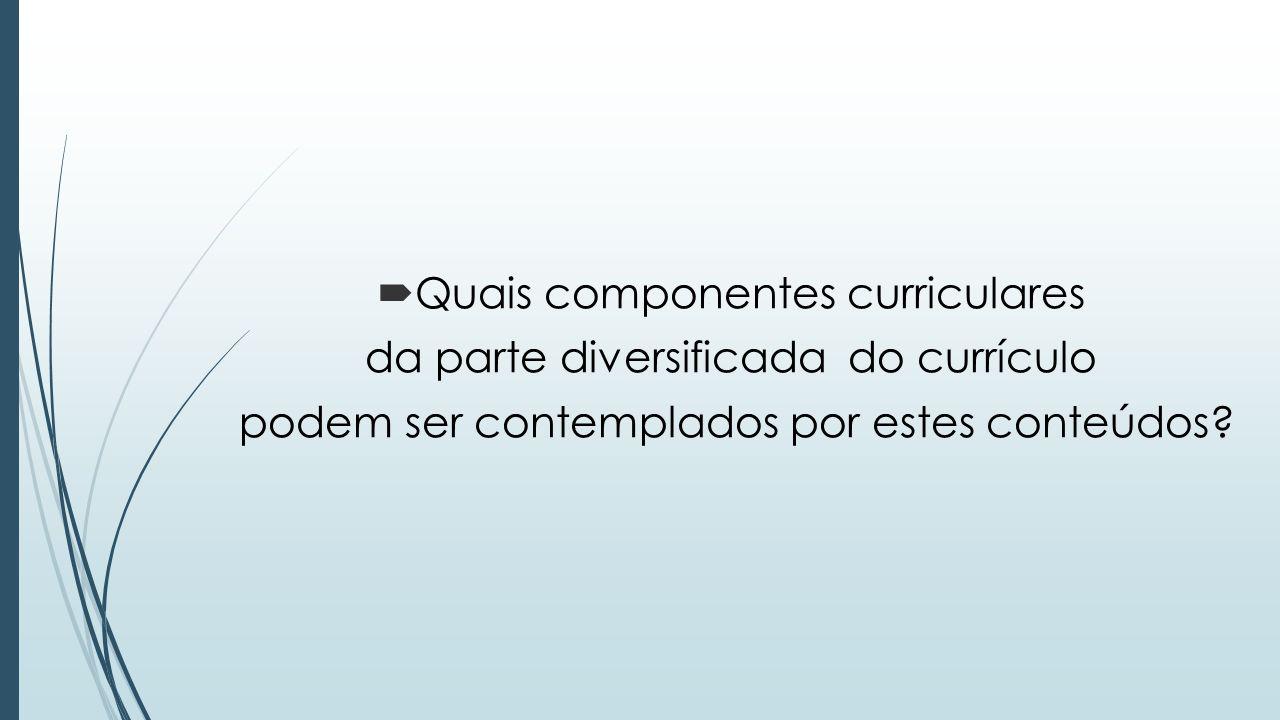  Quais componentes curriculares da parte diversificada do currículo podem ser contemplados por estes conteúdos?