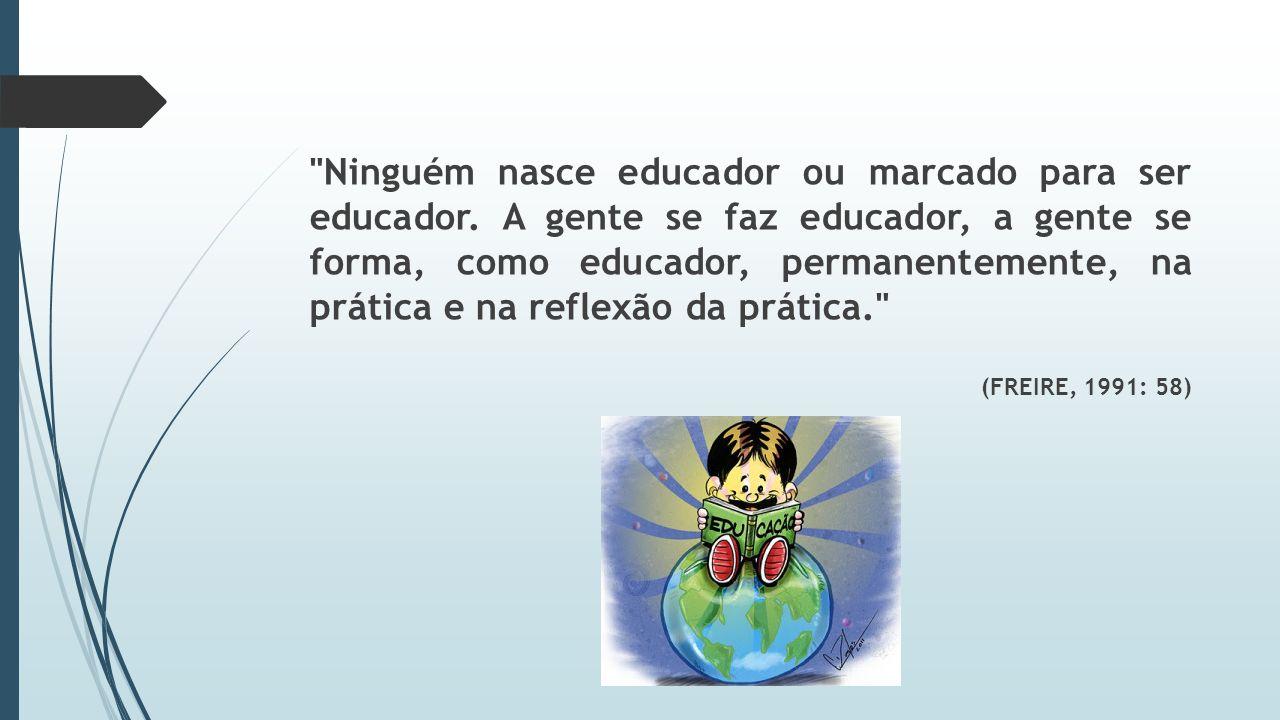 Ninguém nasce educador ou marcado para ser educador.