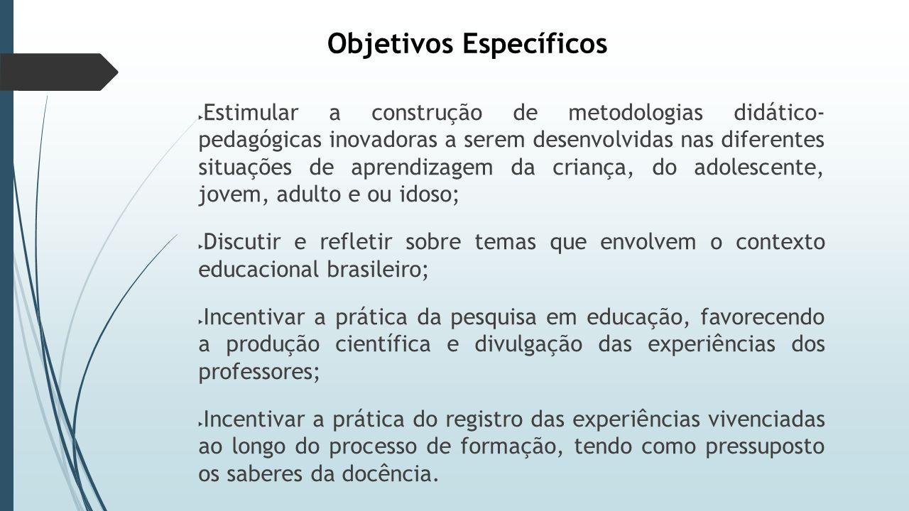 Objetivos Específicos  Estimular a construção de metodologias didático- pedagógicas inovadoras a serem desenvolvidas nas diferentes situações de aprendizagem da criança, do adolescente, jovem, adulto e ou idoso;  Discutir e refletir sobre temas que envolvem o contexto educacional brasileiro;  Incentivar a prática da pesquisa em educação, favorecendo a produção científica e divulgação das experiências dos professores;  Incentivar a prática do registro das experiências vivenciadas ao longo do processo de formação, tendo como pressuposto os saberes da docência.