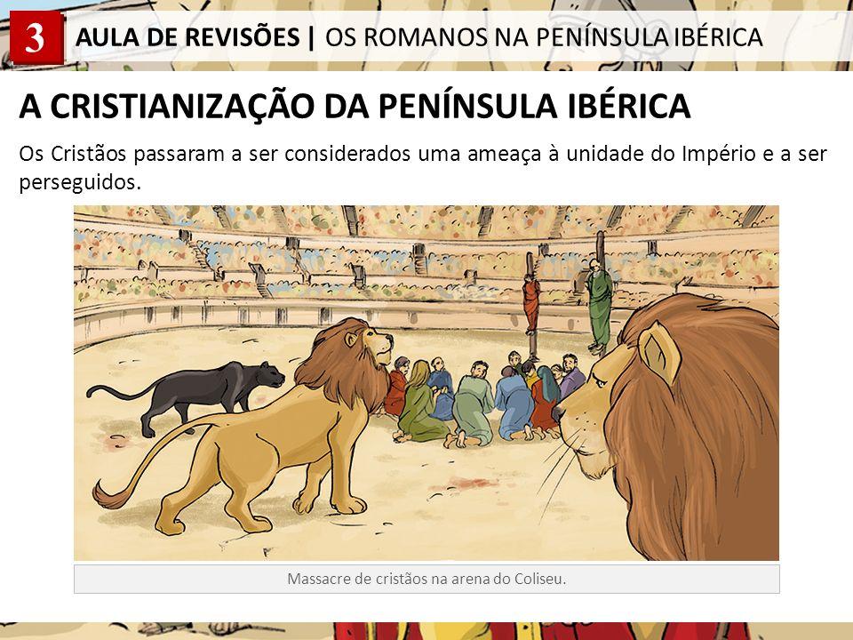 3 AULA DE REVISÕES | OS ROMANOS NA PENÍNSULA IBÉRICA A CRISTIANIZAÇÃO DA PENÍNSULA IBÉRICA Os Cristãos passaram a ser considerados uma ameaça à unidade do Império e a ser perseguidos.