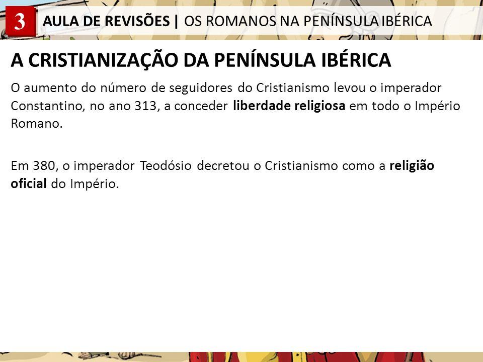 3 AULA DE REVISÕES | OS ROMANOS NA PENÍNSULA IBÉRICA A CRISTIANIZAÇÃO DA PENÍNSULA IBÉRICA O aumento do número de seguidores do Cristianismo levou o imperador Constantino, no ano 313, a conceder liberdade religiosa em todo o Império Romano.