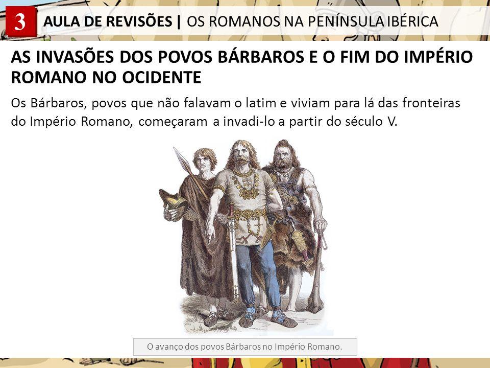 3 AULA DE REVISÕES | OS ROMANOS NA PENÍNSULA IBÉRICA AS INVASÕES DOS POVOS BÁRBAROS E O FIM DO IMPÉRIO ROMANO NO OCIDENTE Os Bárbaros, povos que não falavam o latim e viviam para lá das fronteiras do Império Romano, começaram a invadi-lo a partir do século V.